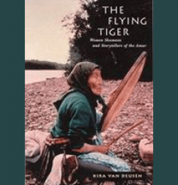The Flying Tiger: Women Shamans and Storytellers of the Amur